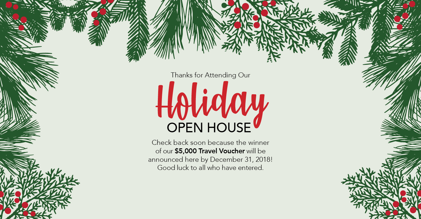 Holiday Open House. Check back soon because the winner of $5000 Travel Voucher will be announced here by December 31st, 2018! Good luck to all who have entered.